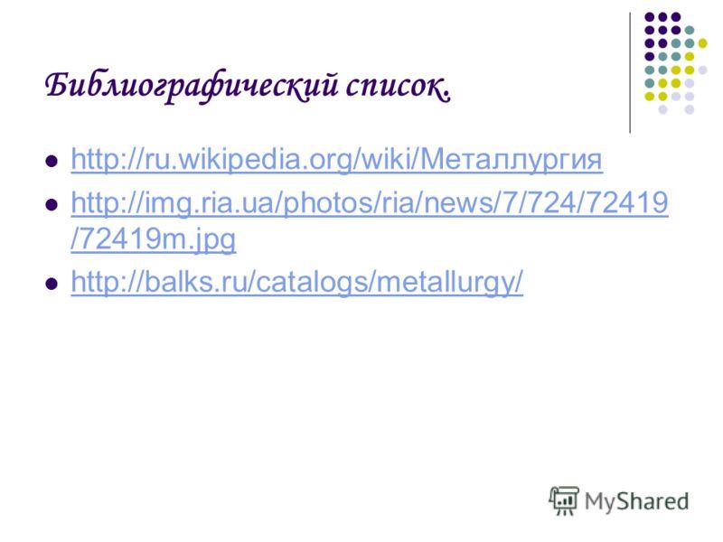 Библиографический список. http://ru.wikipedia.org/wiki/Металлургия http://img.ria.ua/photos/ria/news/7/724/72419 /72419m.jpg http://img.ria.ua/photos/ria/news/7/724/72419 /72419m.jpg http://balks.ru/catalogs/metallurgy/