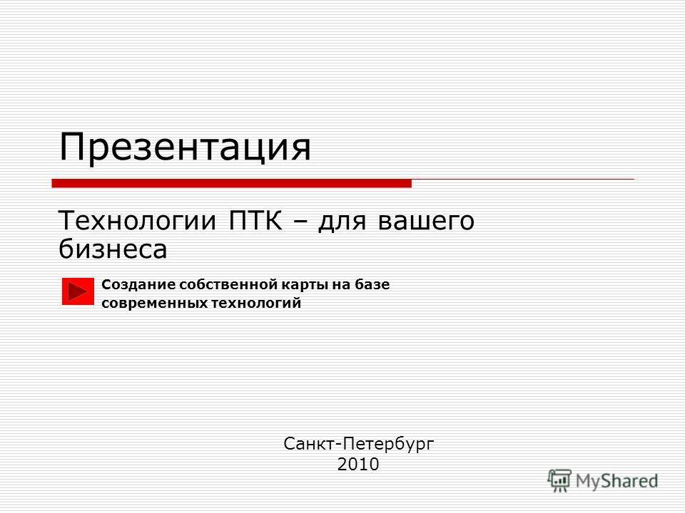 Презентация Технологии ПТК – для вашего бизнеса Санкт-Петербург 2010 Создание собственной карты на базе современных технологий