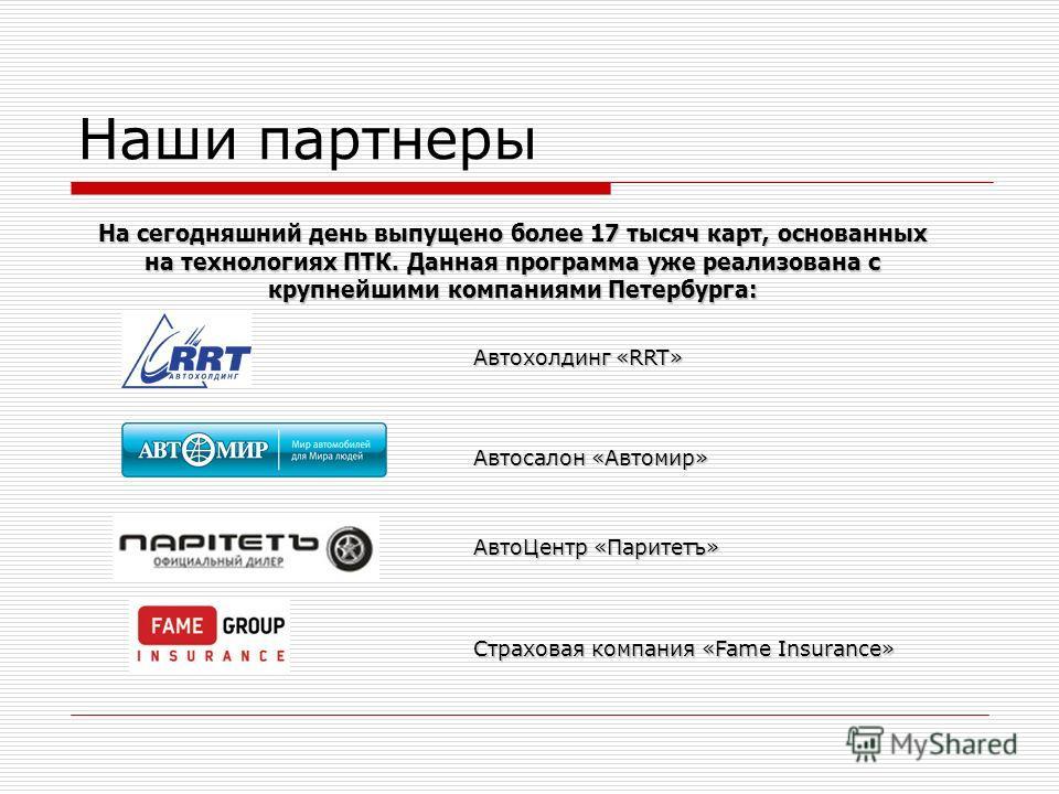 На сегодняшний день выпущено более 17 тысяч карт, основанных на технологиях ПТК. Данная программа уже реализована с крупнейшими компаниями Петербурга: Наши партнеры Автохолдинг «RRT» Автосалон «Автомир» АвтоЦентр «Паритетъ» Страховая компания «Fame I