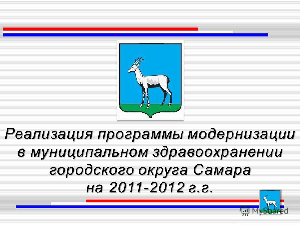 Реализация программы модернизации в муниципальном здравоохранении городского округа Самара на 2011-2012 г.г.
