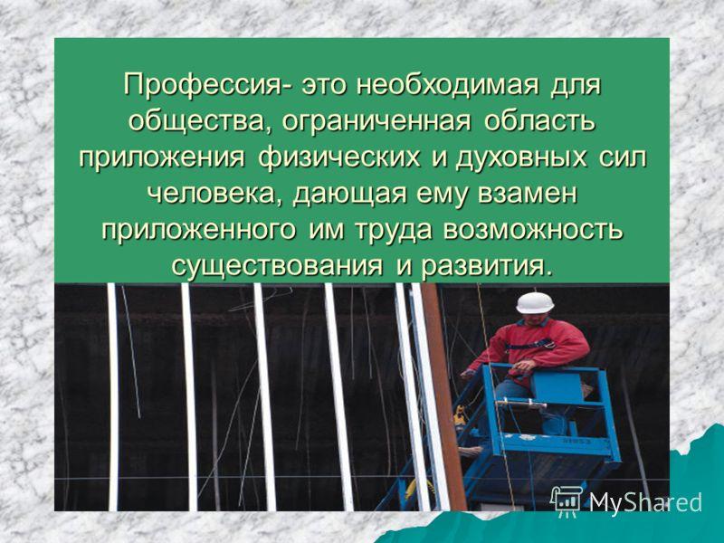 Профессия- это необходимая для общества, ограниченная область приложения физических и духовных сил человека, дающая ему взамен приложенного им труда возможность существования и развития.