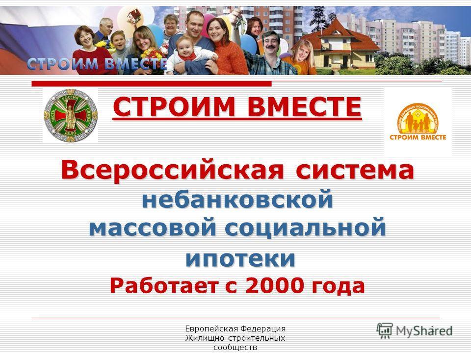 Европейская Федерация Жилищно-строительных сообществ 1 СТРОИМ ВМЕСТЕ Всероссийская система небанковской массовой социальной ипотеки ипотеки Работает с 2000 года