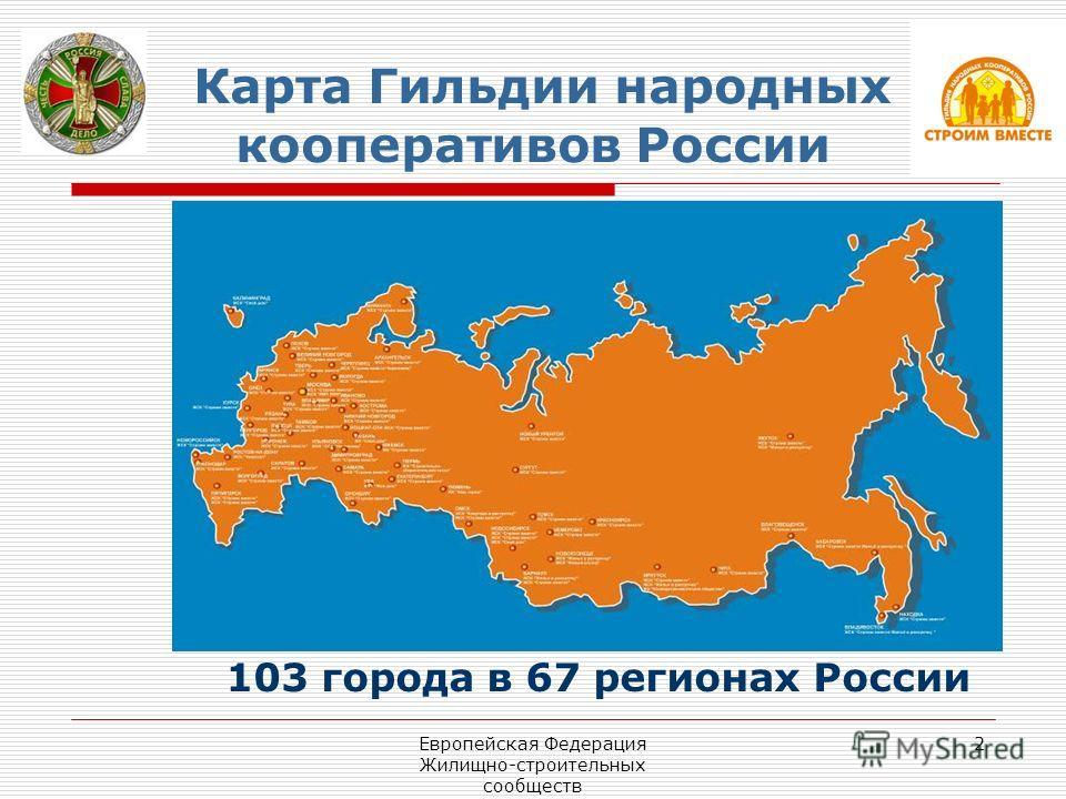 Европейская Федерация Жилищно-строительных сообществ 2 Карта Гильдии народных кооперативов России 103 города в 67 регионах России