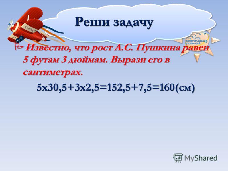 Реши задачу Известно, что рост А.С. Пушкина равен 5 футам 3 дюймам. Вырази его в сантиметрах. Известно, что рост А.С. Пушкина равен 5 футам 3 дюймам. Вырази его в сантиметрах.5х30,5+3х2,5=152,5+7,5=160(см)