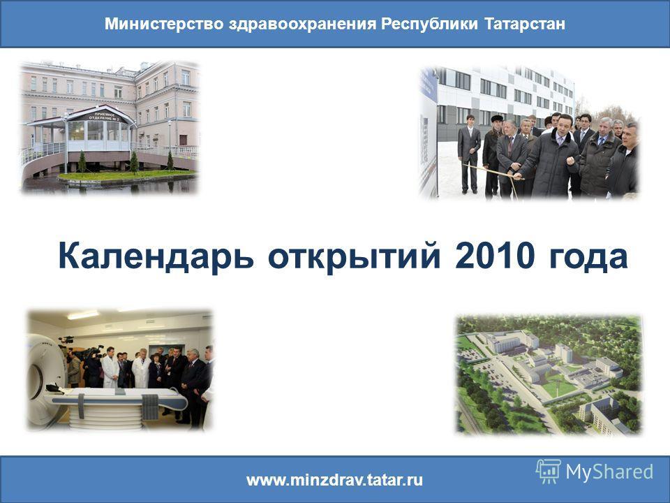 Министерство здравоохранения Республики Татарстан www.minzdrav.tatar.ru Календарь открытий 2010 года