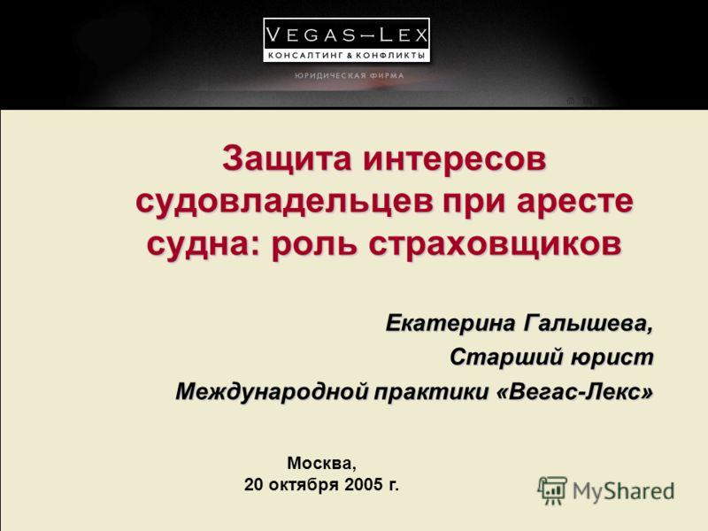 Москва, 20 октября 2005 г. Защита интересов судовладельцев при аресте судна: роль страховщиков Екатерина Галышева, Старший юрист Международной практики «Вегас-Лекс»