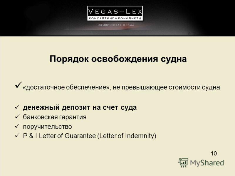 10 Порядок освобождения судна «достаточное обеспечение», не превышающее стоимости судна денежный депозит на счет суда банковская гарантия поручительство P & I Letter of Guarantee (Letter of Indemnity)
