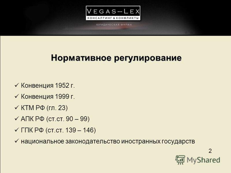 2 Нормативное регулирование Конвенция 1952 г. Конвенция 1999 г. КТМ РФ (гл. 23) АПК РФ (ст.ст. 90 – 99) ГПК РФ (ст.ст. 139 – 146) национальное законодательство иностранных государств