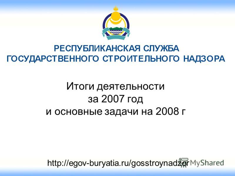 Итоги деятельности за 2007 год и основные задачи на 2008 г http://egov-buryatia.ru/gosstroynadzor