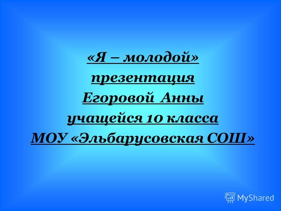 «Я – молодой» презентация Егоровой Анны учащейся 10 класса МОУ «Эльбарусовская СОШ»