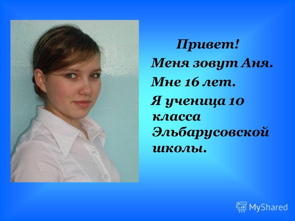 Привет! Меня зовут Аня. Мне 16 лет. Я ученица 10 класса Эльбарусовской школы.