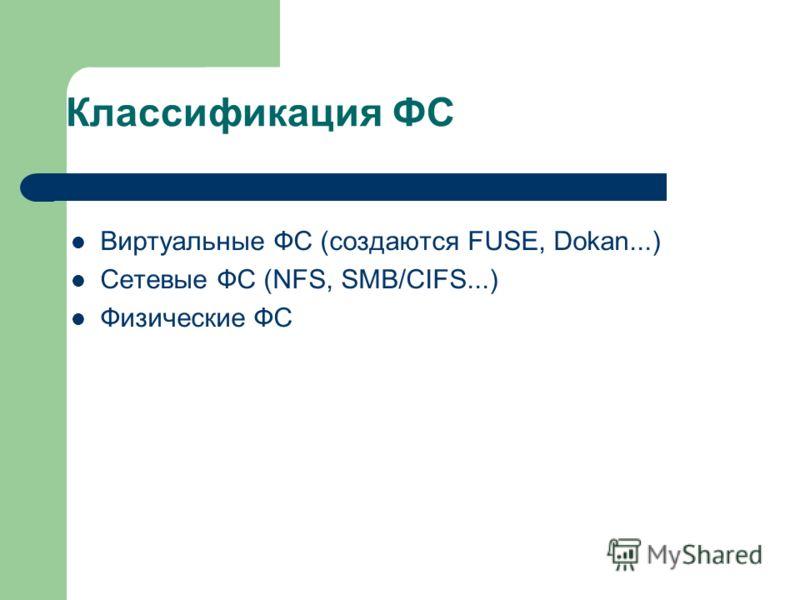 Классификация ФС Виртуальные ФС (создаются FUSE, Dokan...) Сетевые ФС (NFS, SMB/CIFS...) Физические ФС