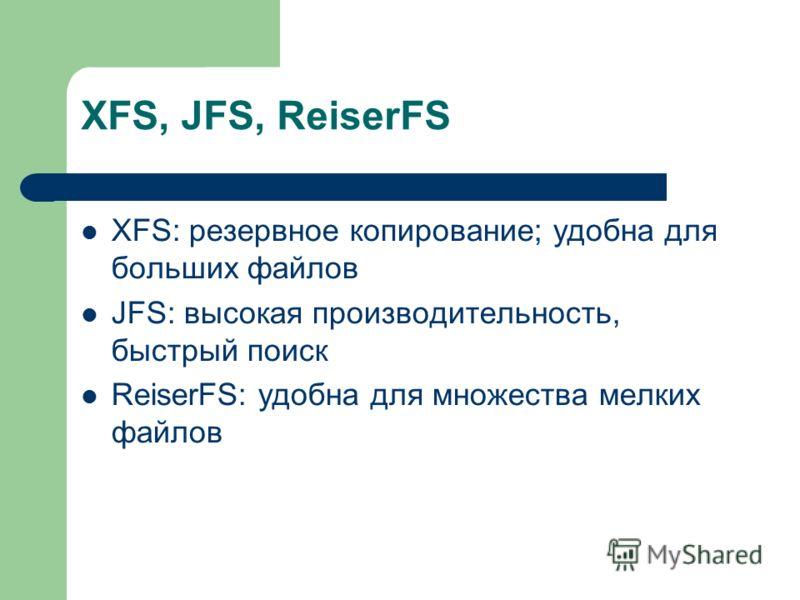 XFS, JFS, ReiserFS XFS: резервное копирование; удобна для больших файлов JFS: высокая производительность, быстрый поиск ReiserFS: удобна для множества мелких файлов