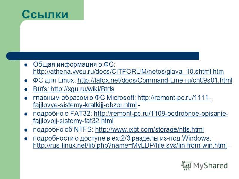 Ссылки Общая информация о ФС: http://athena.vvsu.ru/docs/CITFORUM/netos/glava_10.shtml.htm http://athena.vvsu.ru/docs/CITFORUM/netos/glava_10.shtml.htm ФС для Linux: http://lafox.net/docs/Command-Line-ru/ch09s01.htmlhttp://lafox.net/docs/Command-Line
