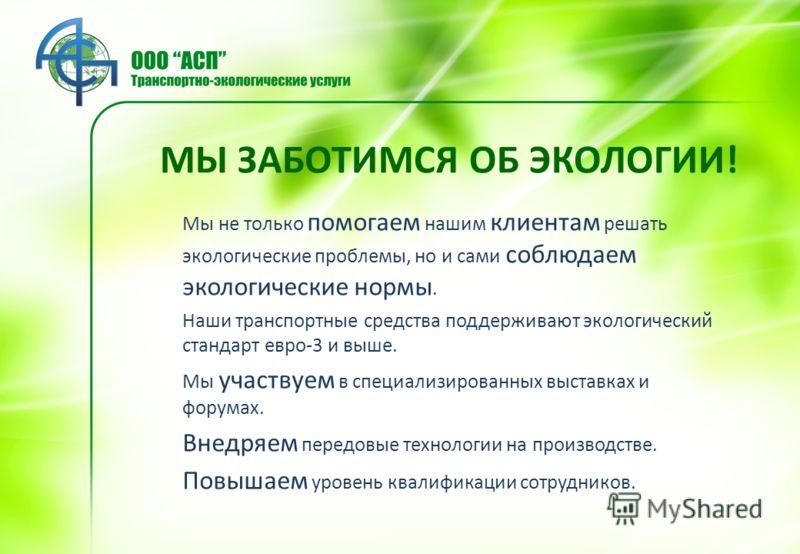 МЫ ЗАБОТИМСЯ ОБ ЭКОЛОГИИ! Мы не только помогаем нашим клиентам решать экологические проблемы, но и сами соблюдаем экологические нормы. Наши транспортные средства поддерживают экологический стандарт евро-3 и выше. Мы участвуем в специализированных выс