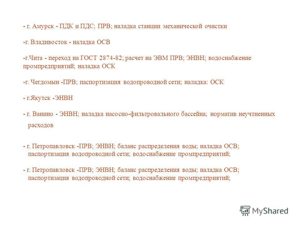 - г. Амурск - ПДК и ПДС; ПРВ; наладка станции механической очистки -г. Владивосток - наладка ОСВ -г.Чита - переход на ГОСТ 2874-82; расчет на ЭВМ ПРВ; ЭНВН; водоснабжение промпредприятий; наладка ОСК -г. Чегдомын -ПРВ; паспортизация водопроводной сет