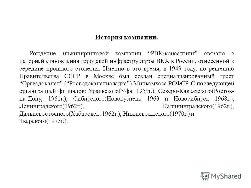 История компании. Рождение инжиниринговой компании РВК-консалтинг связано с историей становления городской инфраструктуры ВКХ в России, отнесенной к середине прошлого столетия. Именно в это время, в 1949 году, по решению Правительства СССР в Москве б