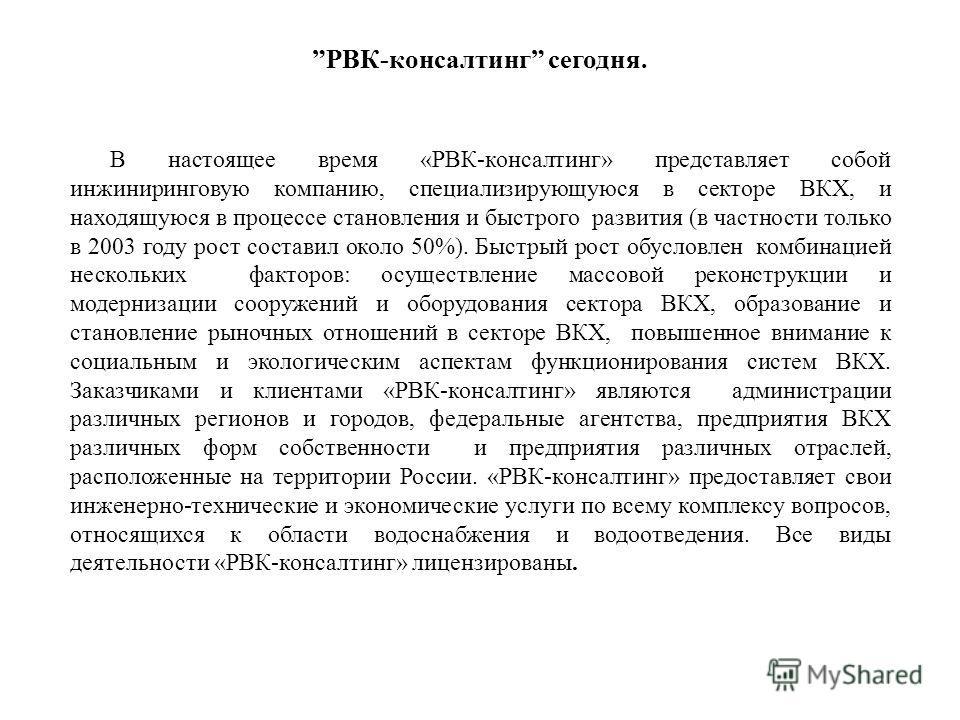 РВК-консалтинг сегодня. В настоящее время «РВК-консалтинг» представляет собой инжиниринговую компанию, специализирующуюся в секторе ВКХ, и находящуюся в процессе становления и быстрого развития (в частности только в 2003 году рост составил около 50%)