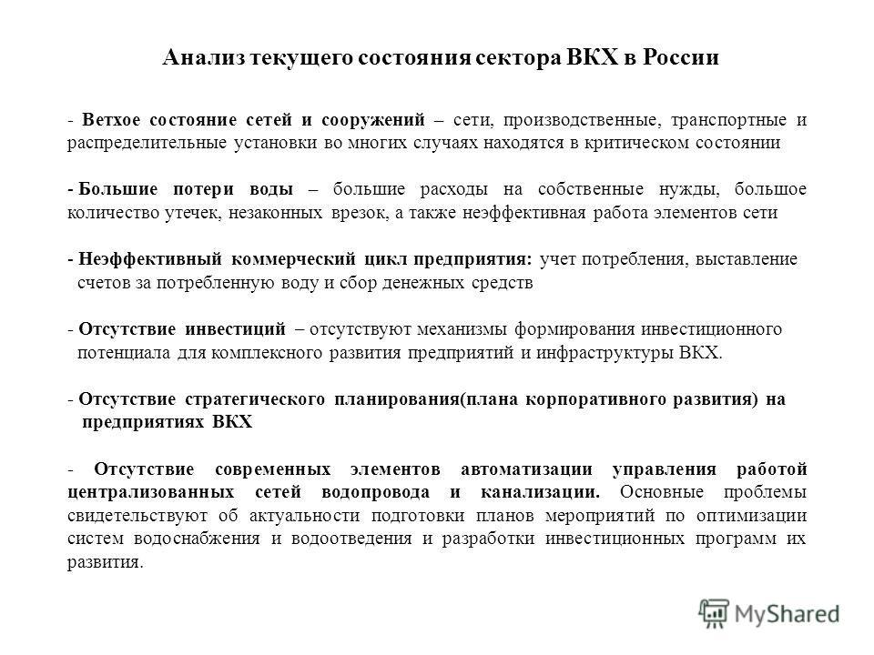 Анализ текущего состояния сектора ВКХ в России - Ветхое состояние сетей и сооружений – сети, производственные, транспортные и распределительные установки во многих случаях находятся в критическом состоянии - Большие потери воды – большие расходы на с