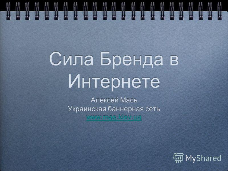 Сила Бренда в Интернете Алексей Мась Украинская баннерная сеть www.mas.kiev.ua Алексей Мась Украинская баннерная сеть www.mas.kiev.ua