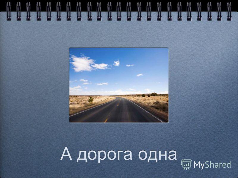 А дорога одна