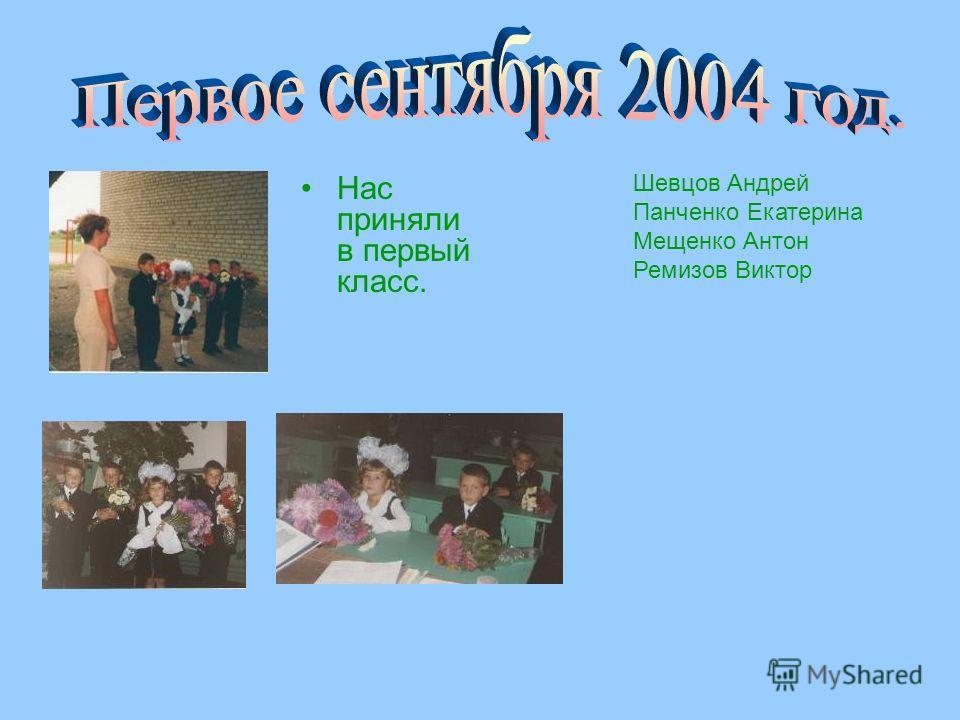 Нас приняли в первый класс. Шевцов Андрей Панченко Екатерина Мещенко Антон Ремизов Виктор