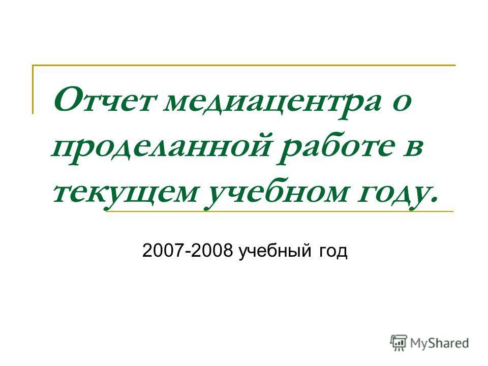Отчет медиацентра о проделанной работе в текущем учебном году. 2007-2008 учебный год