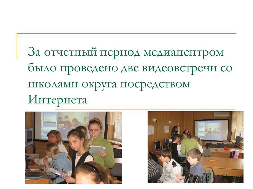 За отчетный период медиацентром было проведено две видеовстречи со школами округа посредством Интернета