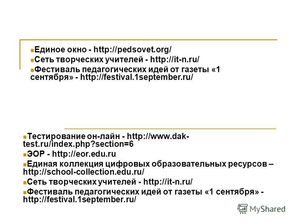 Тестирование он-лайн - http://www.dak- test.ru/index.php?section=6 ЭОР - http://eor.edu.ru Единая коллекция цифровых образовательных ресурсов – http://school-collection.edu.ru/ Сеть творческих учителей - http://it-n.ru/ Фестиваль педагогических идей