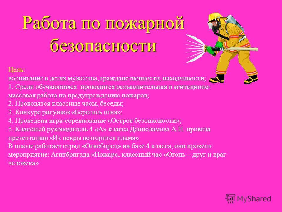 Работа по пожарной безопасности Цель: воспитание в детях мужества, гражданственности, находчивости; 1. Среди обучающихся проводится разъяснительная и агитационо- массовая работа по предупреждению пожаров; 2. Проводятся классные часы, беседы; 3. Конку