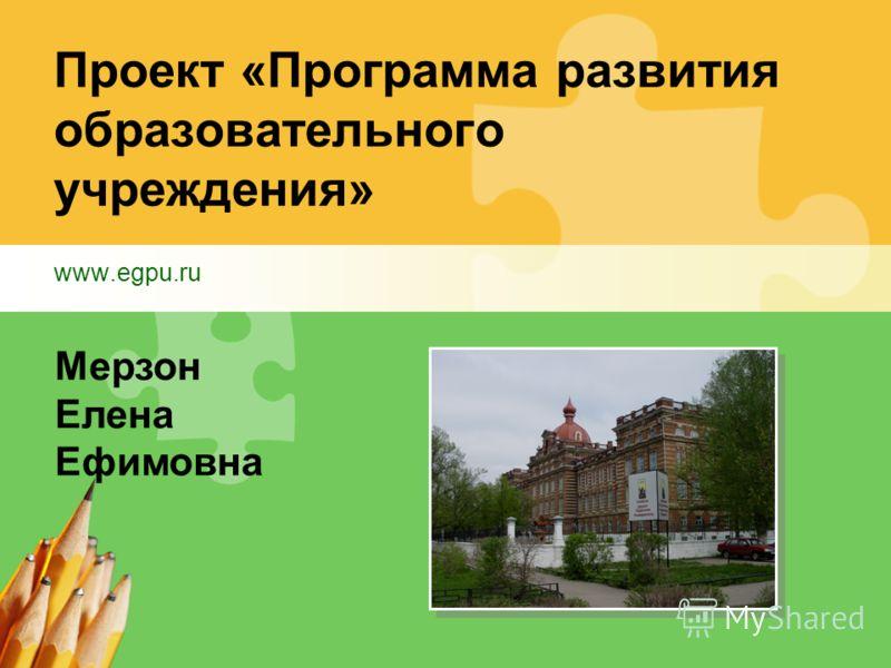 Проект «Программа развития образовательного учреждения» www.egpu.ru Мерзон Елена Ефимовна