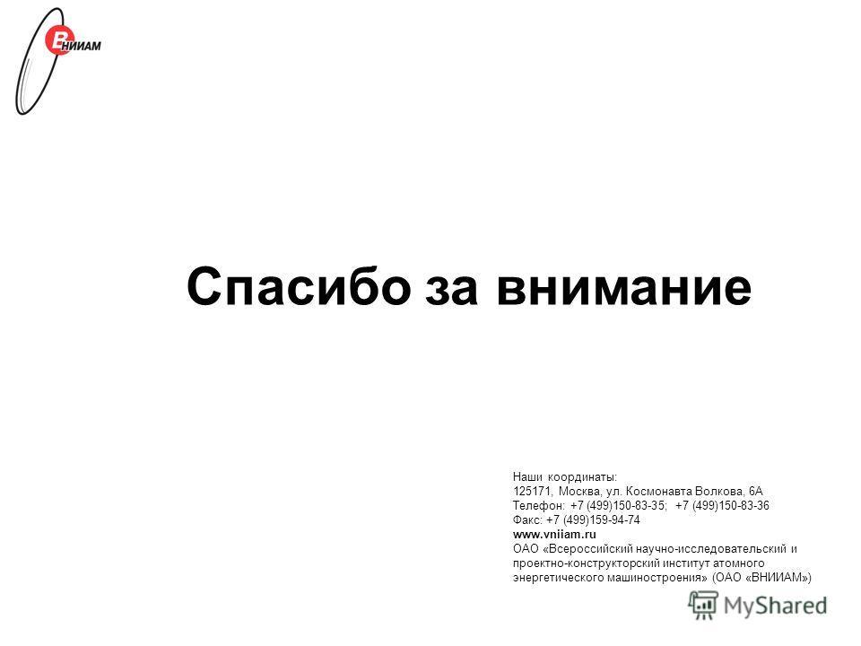 Спасибо за внимание Наши координаты: 125171, Москва, ул. Космонавта Волкова, 6А Телефон: +7 (499)150-83-35; +7 (499)150-83-36 Факс: +7 (499)159-94-74 www.vniiam.ru ОАО «Всероссийский научно-исследовательский и проектно-конструкторский институт атомно