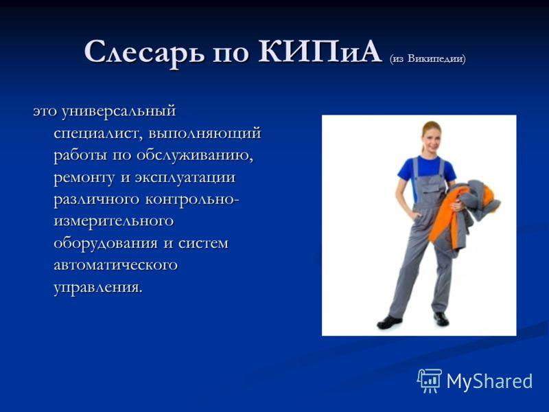 Слесарь по КИПиА (из Википедии) это универсальный специалист, выполняющий работы по обслуживанию, ремонту и эксплуатации различного контрольно- измерительного оборудования и систем автоматического управления.