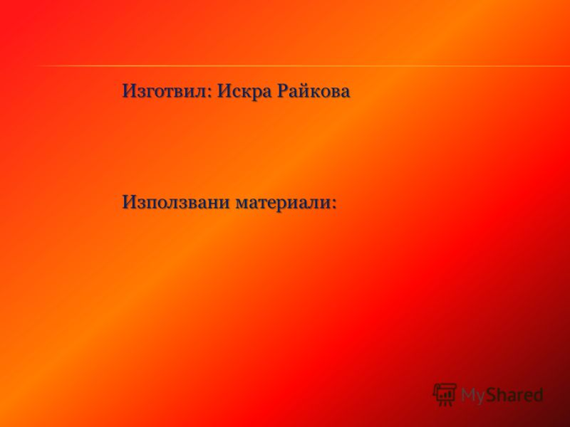 Изготвил: Искра Райкова Използвани материали: