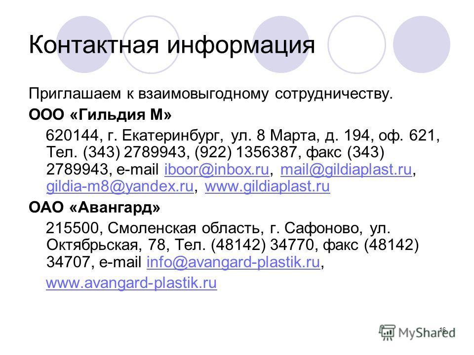 16 Контактная информация Приглашаем к взаимовыгодному сотрудничеству. ООО «Гильдия М» 620144, г. Екатеринбург, ул. 8 Марта, д. 194, оф. 621, Тел. (343) 2789943, (922) 1356387, факс (343) 2789943, e-mail iboor@inbox.ru, mail@gildiaplast.ru, gildia-m8@