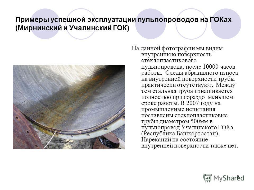 9 Примеры успешной эксплуатации пульпопроводов на ГОКах (Мирнинский и Учалинский ГОК) На данной фотографии мы видим внутреннюю поверхность стеклопластикового пульпопровода, после 10000 часов работы. Следы абразивного износа на внутренней поверхности