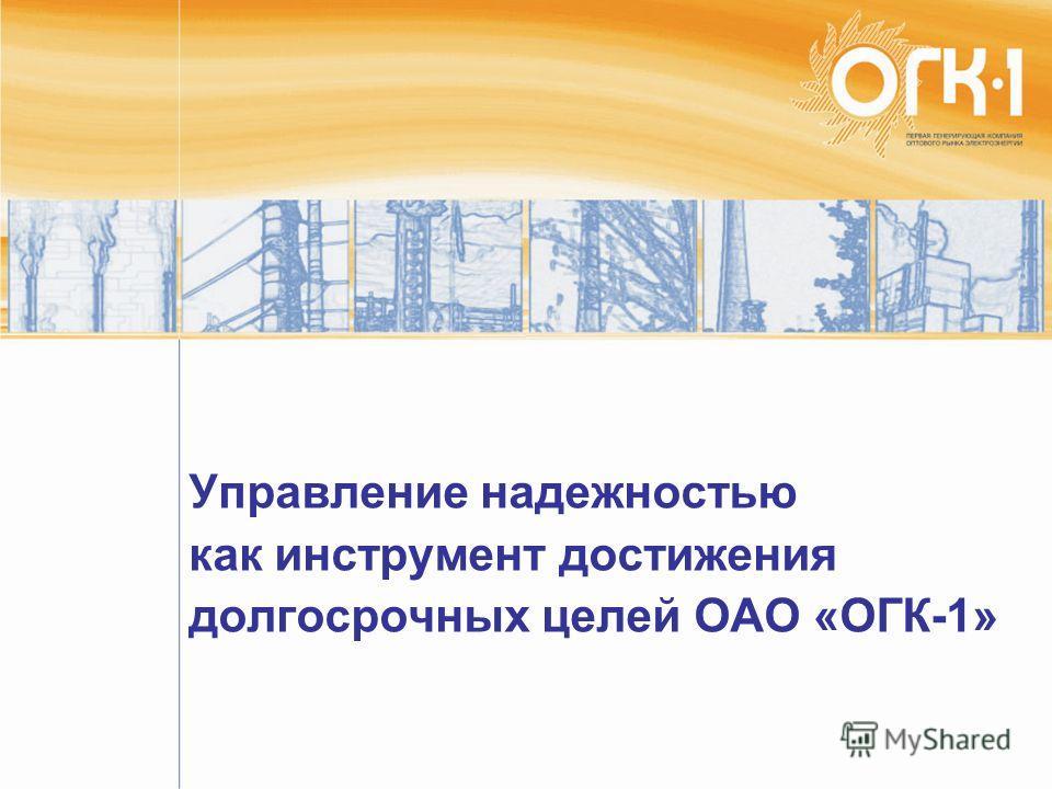 Управление надежностью как инструмент достижения долгосрочных целей ОАО «ОГК-1»