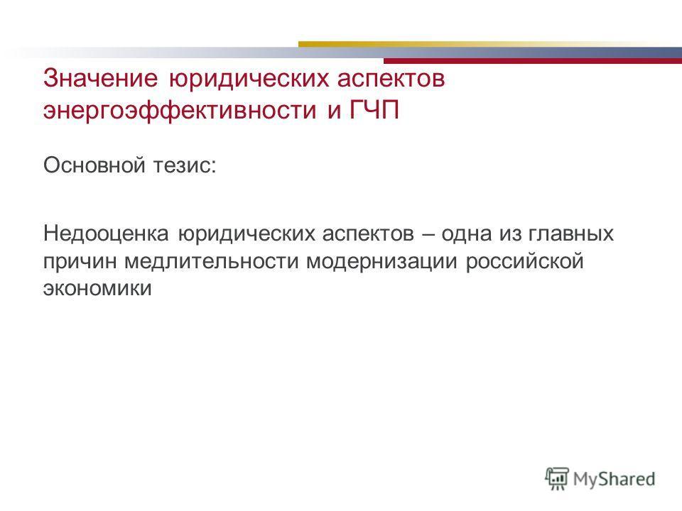 Значение юридических аспектов энергоэффективности и ГЧП Основной тезис: Недооценка юридических аспектов – одна из главных причин медлительности модернизации российской экономики