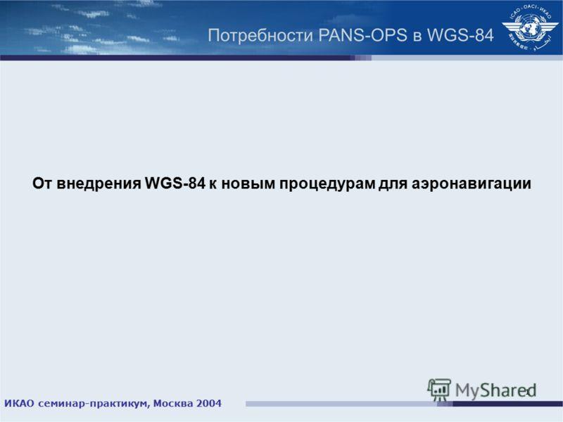 ИКАО семинар-практикум, Москва 2004 1 От внедрения WGS-84 к новым процедурам для аэронавигации