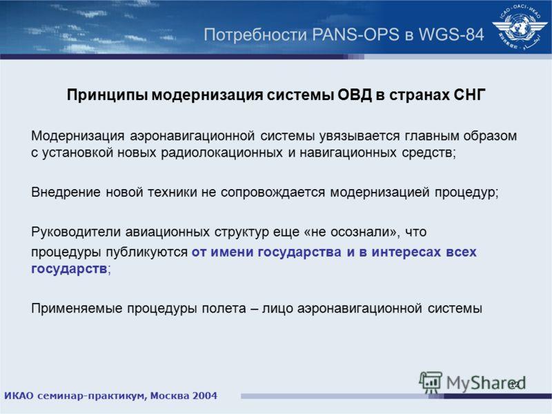 ИКАО семинар-практикум, Москва 2004 12 Принципы модернизация системы ОВД в странах СНГ Модернизация аэронавигационной системы увязывается главным образом с установкой новых радиолокационных и навигационных средств; Внедрение новой техники не сопровож
