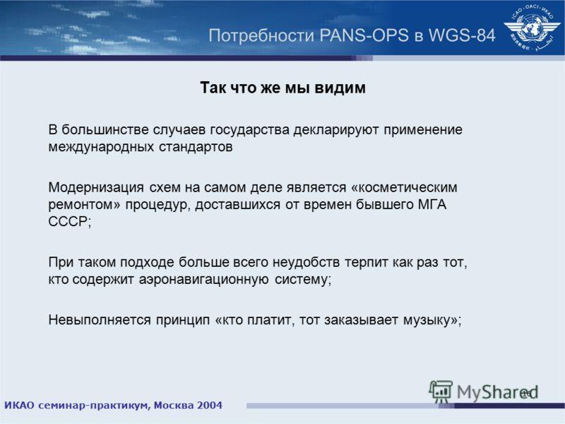 ИКАО семинар-практикум, Москва 2004 16 Так что же мы видим В большинстве случаев государства декларируют применение международных стандартов Модернизация схем на самом деле является «косметическим ремонтом» процедур, доставшихся от времен бывшего МГА