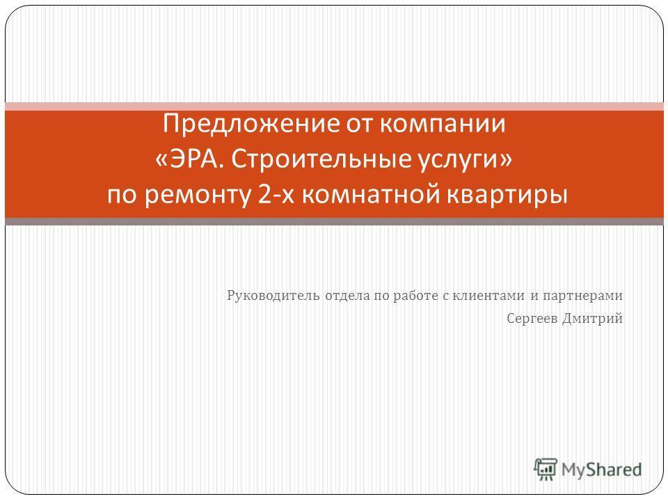 Руководитель отдела по работе с клиентами и партнерами Сергеев Дмитрий Предложение от компании « ЭРА. Строительные услуги » по ремонту 2- х комнатной квартиры