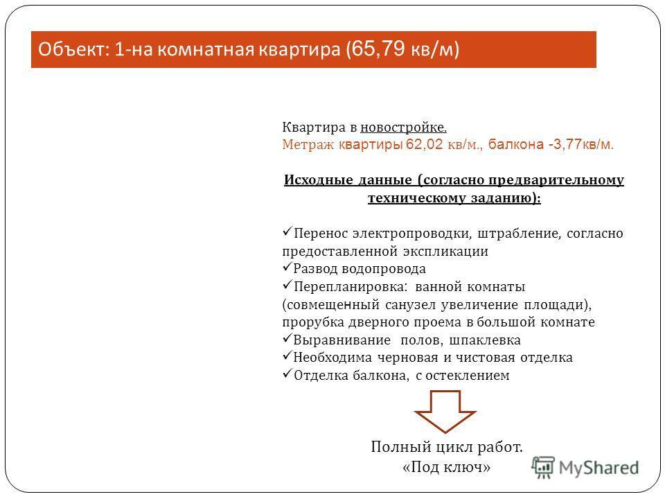 Объект : 1- на комнатная квартира ( 65,79 кв / м ) Квартира в новостройке. Метраж квартиры 62,02 кв / м., балкона -3,77кв/м. Исходные данные (согласно предварительному техническому заданию ) : Перенос электропроводки, штрабление, согласно предоставле