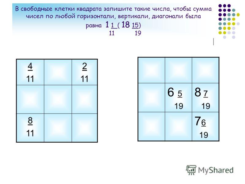 В свободные клетки квадрата запишите такие числа, чтобы сумма чисел по любой горизонтали, вертикали, диагонали была равна 1 1 ( 18 15) 11 19 4 11 2 11 8 11 6 5 19 8 7 19 7 6 19