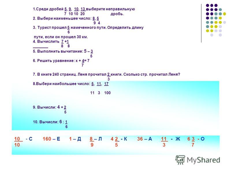 1.Среди дробей 5, 9, 10, 13 выберите неправильную 7 10 10 20 дробь. 2. Выбери наименьшее число: 8, 5 9 4 3. Турист прошел 5 намеченного пути. Определить длину 6 пути, если он прошел 30 км. 4. Вычислить 7 +1 8 8 5. Выполнить вычитание: 5 – 3 5 6. Реши
