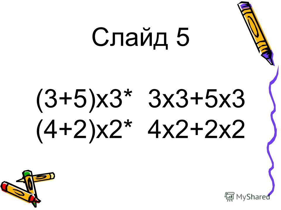 Слайд 5 (3+5)x3* 3х3+5х3 (4+2)x2* 4x2+2х2