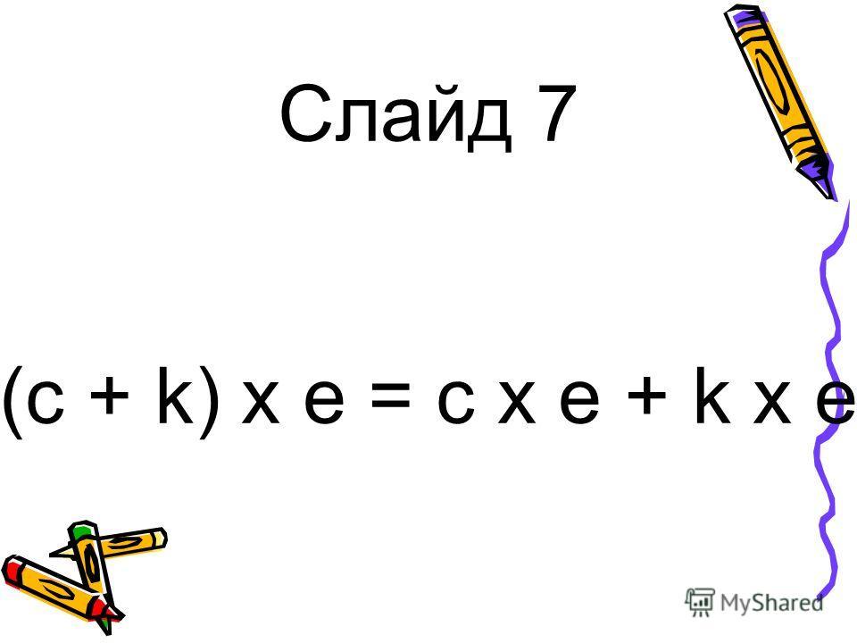 Слайд 7 (c + k) x e = c x e + k x e