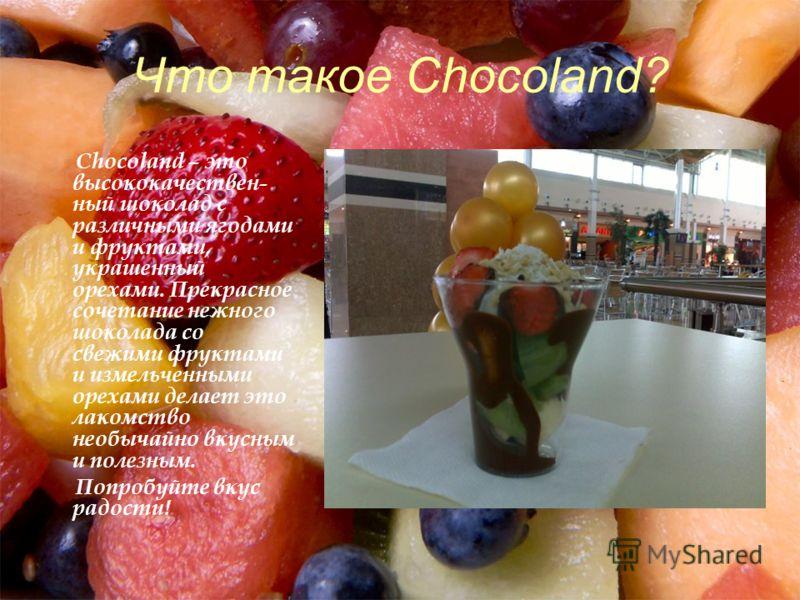 Что такое Chocoland? Chocoland – это высококачествен- ный шоколад с различными ягодами и фруктами, украшенный орехами. Прекрасное сочетание нежного шоколада со свежими фруктами и измельченными орехами делает это лакомство необычайно вкусным и полезны