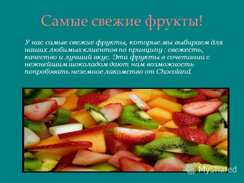 Самые свежие фрукты! У нас самые свежие фрукты, которые мы выбираем для наших любимых клиентов по принципу : свежесть, качество и лучший вкус. Эти фрукты в сочетании с нежнейшим шоколадом дают нам возможность попробовать неземное лакомство от Chocola