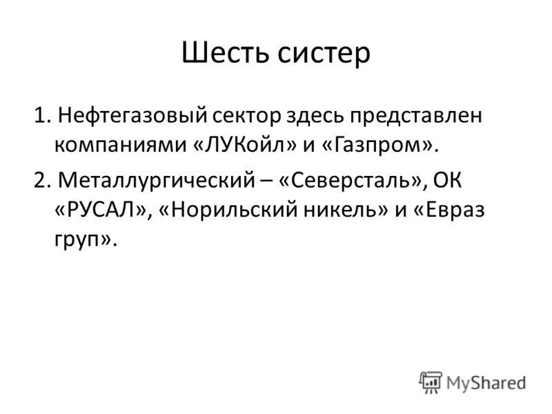 Шесть систер 1. Нефтегазовый сектор здесь представлен компаниями «ЛУКойл» и «Газпром». 2. Металлургический – «Северсталь», ОК «РУСАЛ», «Норильский никель» и «Евраз груп».